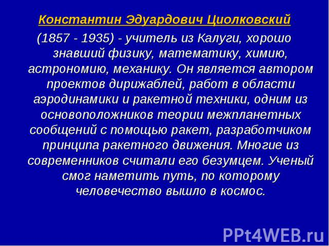 Константин Эдуардович Циолковский (1857 - 1935) - учитель из Калуги, хорошо знавший физику, математику, химию, астрономию, механику. Он является автором проектов дирижаблей, работ в области аэродинамики и ракетной техники, одним из основоположников …