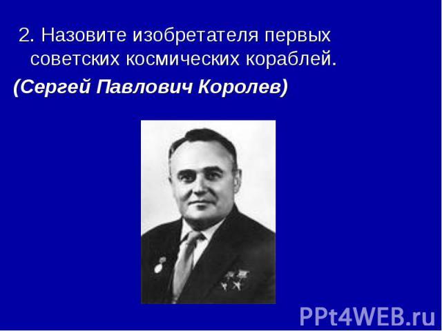 2. Назовите изобретателя первых советских космических кораблей. (Сергей Павлович Королев)