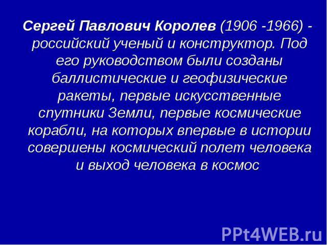 Сергей Павлович Королев (1906 -1966) - российский ученый и конструктор. Под его руководством были созданы баллистические и геофизические ракеты, первые искусственные спутники Земли, первые космические корабли, на которых впервые в истории совершены …