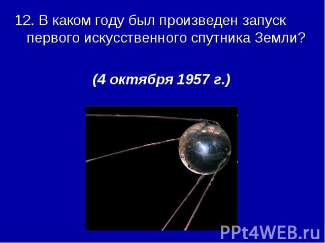 12. В каком году был произведен запуск первого искусственного спутника Земли?(4 октября 1957 г.)
