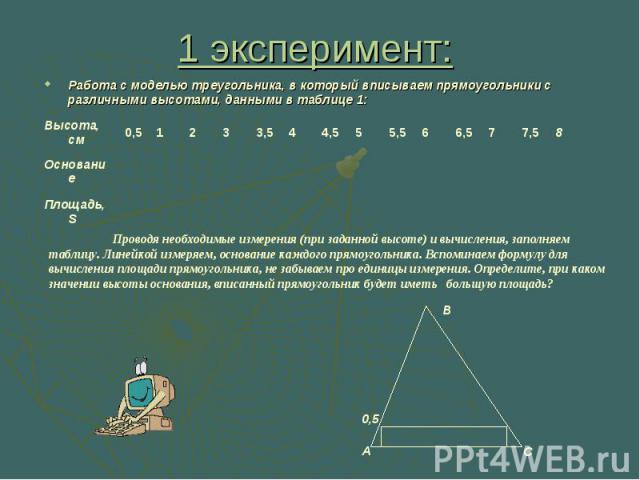 1 эксперимент: Работа с моделью треугольника, в который вписываем прямоугольники с различными высотами, данными в таблице 1: