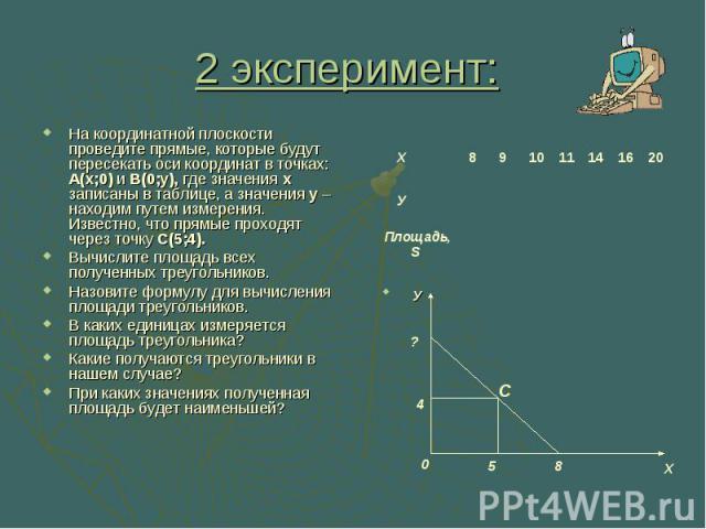 2 эксперимент: На координатной плоскости проведите прямые, которые будут пересекать оси координат в точках: А(х;0) и В(0;у), где значения x записаны в таблице, а значения у – находим путем измерения. Известно, что прямые проходят через точку С(5;4).…