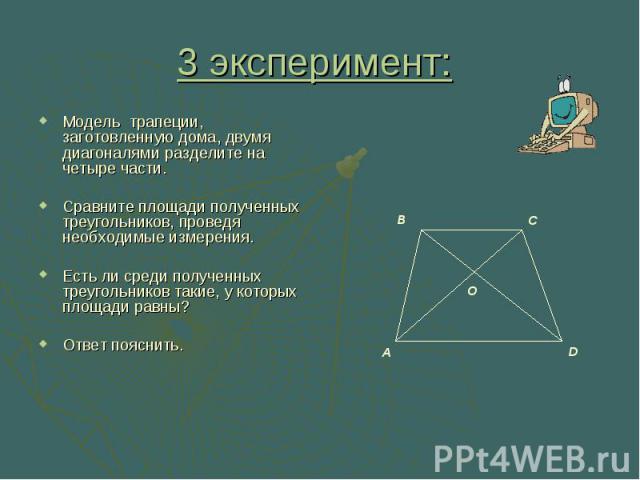 3 эксперимент: Модель трапеции, заготовленную дома, двумя диагоналями разделите на четыре части. Сравните площади полученных треугольников, проведя необходимые измерения. Есть ли среди полученных треугольников такие, у которых площади равны? Ответ п…