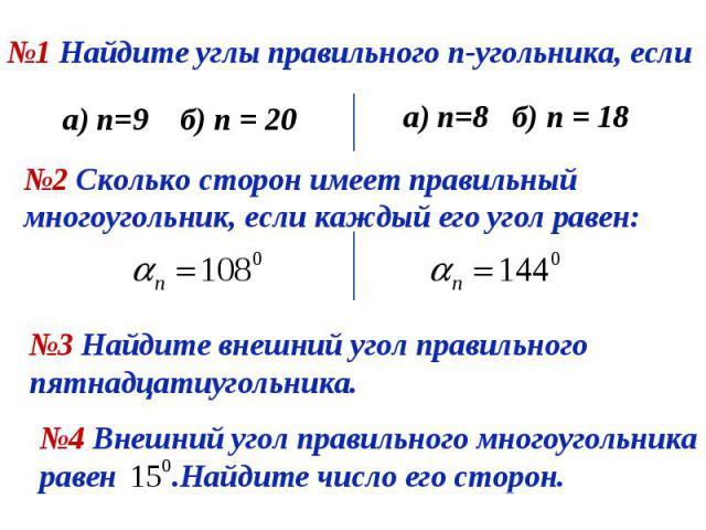 №1 Найдите углы правильного n-угольника, если а) n=9 б) n = 20 а) n=8 б) n = 18 №2 Сколько сторон имеет правильный многоугольник, если каждый его угол равен: №3 Найдите внешний угол правильного пятнадцатиугольника. №4 Внешний угол правильного многоу…