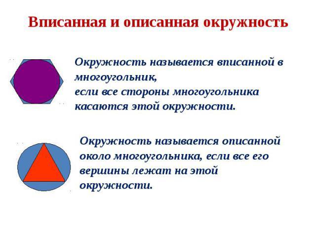 Вписанная и описанная окружность Окружность называется вписанной в многоугольник, если все стороны многоугольника касаются этой окружности. Окружность называется описанной около многоугольника, если все его вершины лежат на этой окружности.