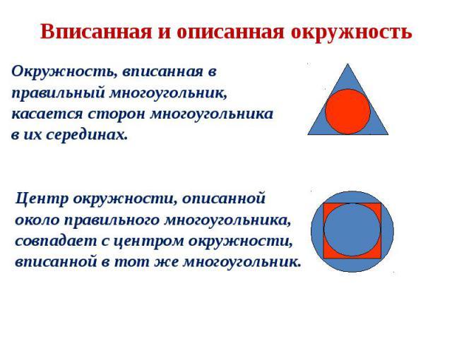 Окружность, вписанная в правильный многоугольник, касается сторон многоугольника в их серединах. Центр окружности, описанной около правильного многоугольника, совпадает с центром окружности, вписанной в тот же многоугольник. Вписанная и описанная ок…