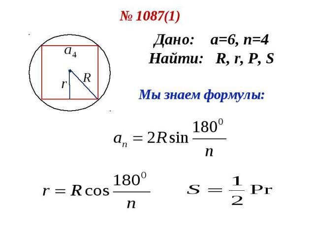№ 1087(1) Дано: а=6, n=4 Найти: R, r, P, S Мы знаем формулы: