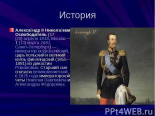 ИсторияАлександр II Николаевич Освободитель (17 [29] апреля 1818, Москва — 1 [13