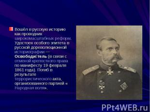 Вошёл в русскую историю как проводник широкомасштабных реформ. Удостоен особого