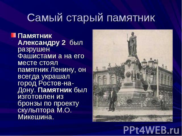 Самый старый памятникПамятник Александру 2 был разрушен Фашистами а на его месте стоял памятник Ленину, он всегда украшал город Ростов-на-Дону. Памятник был изготовлен из бронзы по проекту скульптора М.О. Микешина.