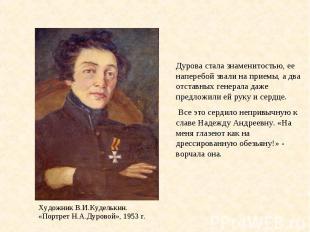 Дурова стала знаменитостью, ее наперебой звали на приемы, а два отставных генера