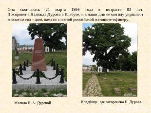 Она скончалась 21 марта 1866 года в возрасте 83 лет. Похоронена Надежда Дурова в