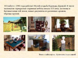 В Елабуге с 1993 года работает Музей-усадьба Надежды Дуровой. В числе экспонатов