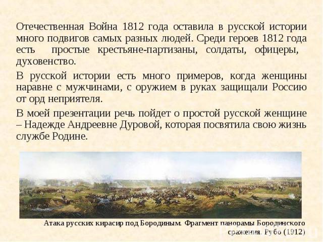 Отечественная Война 1812 года оставила в русской истории много подвигов самых разных людей. Среди героев 1812 года есть простые крестьяне-партизаны, солдаты, офицеры, духовенство. В русской истории есть много примеров, когда женщины наравне с мужчин…