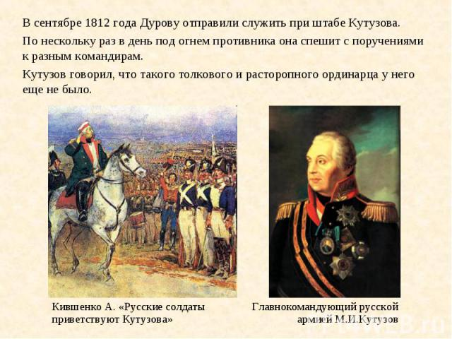 Главнокомандующий русской армией М.И.Кутузов Кившенко А. «Русские солдаты приветствуют Кутузова» В сентябре 1812 года Дурову отправили служить при штабе Кутузова. По нескольку раз в день под огнем противника она спешит с поручениями к разным команди…