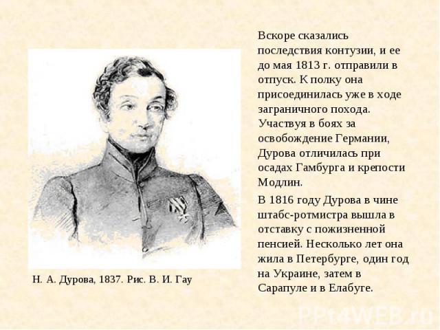 Вскоре сказались последствия контузии, и ее до мая 1813 г. отправили в отпуск. К полку она присоединилась уже в ходе заграничного похода. Участвуя в боях за освобождение Германии, Дурова отличилась при осадах Гамбурга и крепости Модлин. В 1816 году …