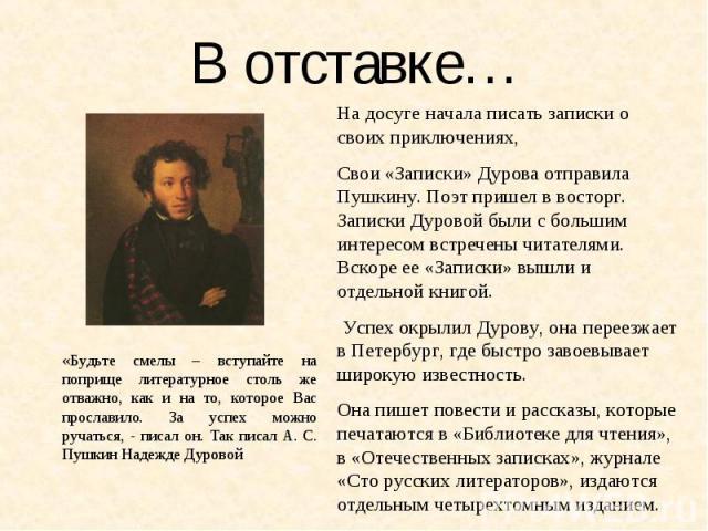В отставке… На досуге начала писать записки о своих приключениях, Свои «Записки» Дурова отправила Пушкину. Поэт пришел в восторг. Записки Дуровой были с большим интересом встречены читателями. Вскоре ее «Записки» вышли и отдельной книгой. Успех окры…