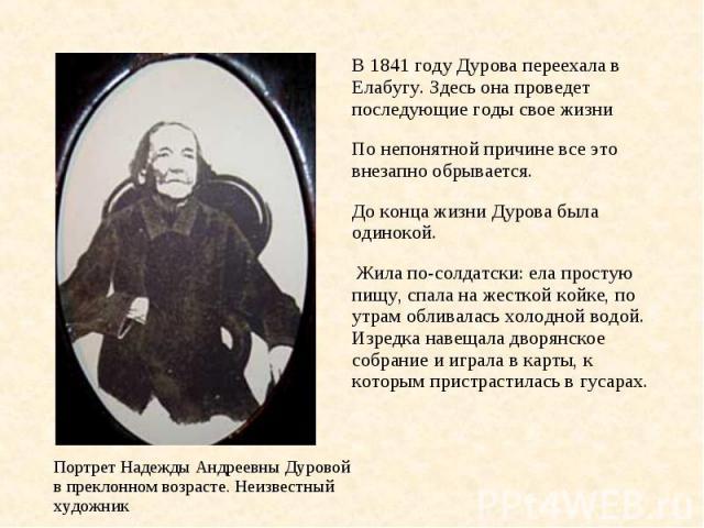 В 1841 году Дурова переехала в Елабугу. Здесь она проведет последующие годы свое жизни По непонятной причине все это внезапно обрывается. До конца жизни Дурова была одинокой. Жила по-солдатски: ела простую пищу, спала на жесткой койке, по утрам обли…