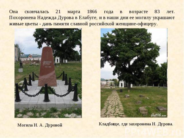 Она скончалась 21 марта 1866 года в возрасте 83 лет. Похоронена Надежда Дурова в Елабуге, и в наши дни ее могилу украшают живые цветы - дань памяти славной российской женщине-офицеру. Могила Н. А. Дуровой Кладбище, где захоронена Н. Дурова.