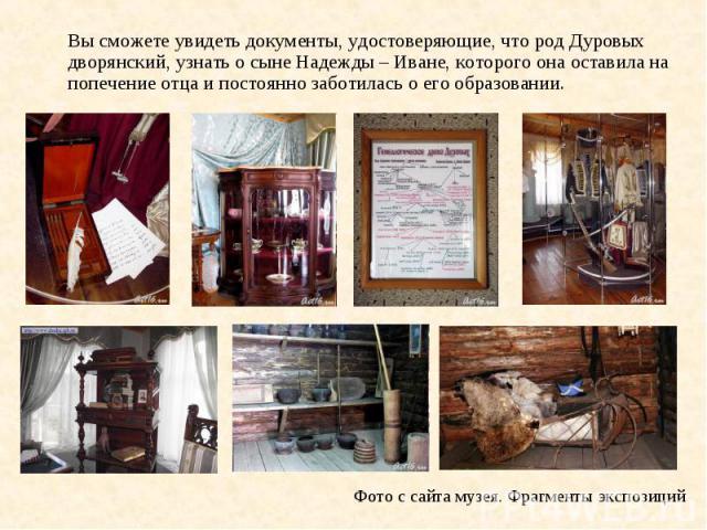 Вы сможете увидеть документы, удостоверяющие, что род Дуровых дворянский, узнать о сыне Надежды – Иване, которого она оставила на попечение отца и постоянно заботилась о его образовании. Фото с сайта музея. Фрагменты экспозиций