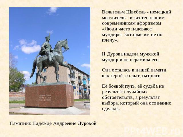 Вельгельм Швебель - немецкий мыслитель - известен нашим современникам афоризмом «Люди часто надевают мундиры, которые им не по плечу». Н.Дурова надела мужской мундир и не осрамила его. Она осталась в нашей памяти как герой, солдат, патриот. Её боево…