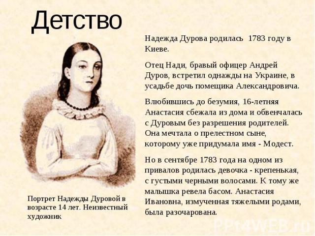 Детство Надежда Дурова родилась 1783 году в Киеве. Отец Нади, бравый офицер Андрей Дуров, встретил однажды на Украине, в усадьбе дочь помещика Александровича. Влюбившись до безумия, 16-летняя Анастасия сбежала из дома и обвенчалась с Дуровым без раз…