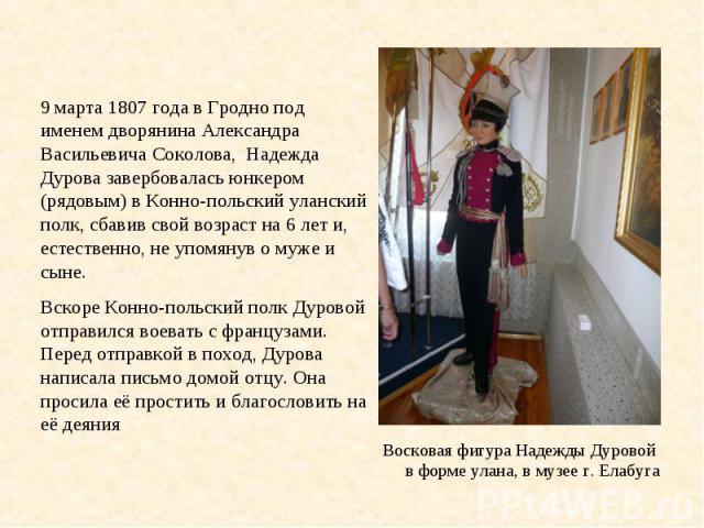 9 марта 1807 года в Гродно под именем дворянина Александра Васильевича Соколова, Надежда Дурова завербовалась юнкером (рядовым) в Конно-польский уланский полк, сбавив свой возраст на 6 лет и, естественно, не упомянув о муже и сыне. Вскоре Конно-поль…