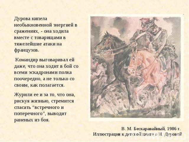 В. М. Бескаравайный, 1986 г. Иллюстрация к детской книге о Н. Дуровой Дурова кипела необыкновенной энергией в сражениях, - она ходила вместе с товарищами в тяжелейшие атаки на французов. Командир выговаривал ей даже, что она ходит в бой со всеми эск…