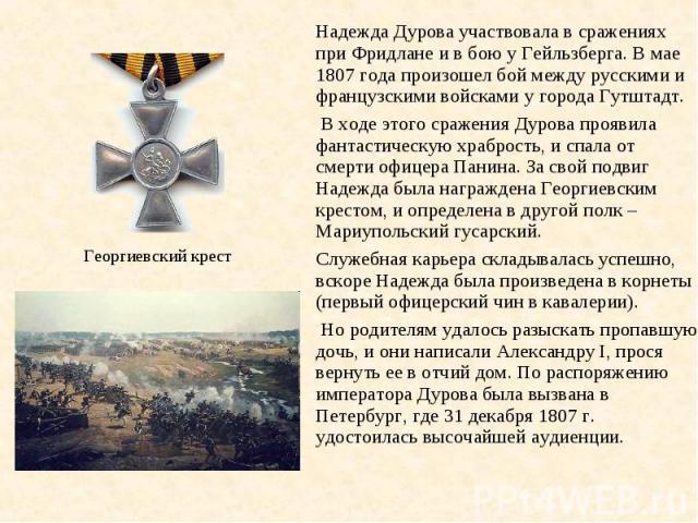 Надежда Дурова участвовала в сражениях при Фридлане и в бою у Гейльзберга. В мае 1807 года произошел бой между русскими и французскими войсками у города Гутштадт. В ходе этого сражения Дурова проявила фантастическую храбрость, и спала от смерти офиц…
