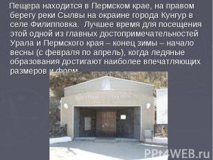 Пещера находится в Пермском крае, на правом берегу реки Сылвы на окраине города