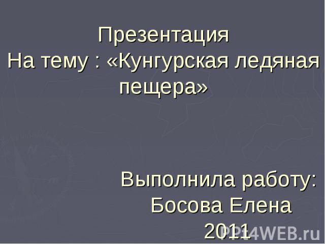 Презентация На тему : «Кунгурская ледяная пещера» Выполнила работу: Босова Елена 2011