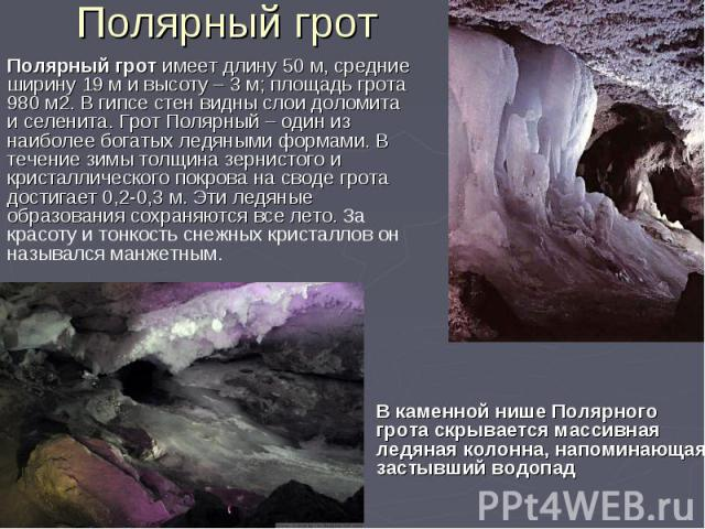 Полярный грот В каменной нише Полярного грота скрывается массивная ледяная колонна, напоминающая застывший водопад Полярный грот имеет длину 50 м, средние ширину 19 м и высоту – 3 м; площадь грота 980 м2. В гипсе стен видны слои доломита и селенита.…