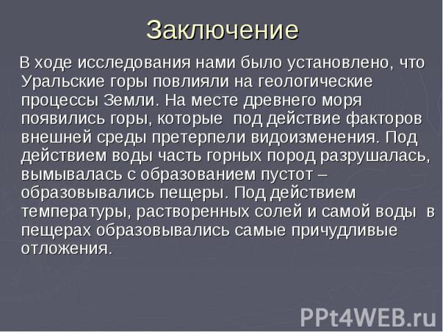 Заключение В ходе исследования нами было установлено, что Уральские горы повлияли на геологические процессы Земли. На месте древнего моря появились горы, которые под действие факторов внешней среды претерпели видоизменения. Под действием воды часть …