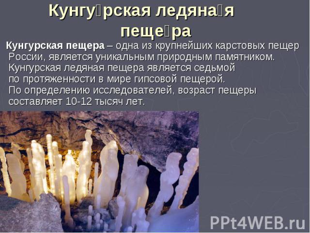 Кунгурская ледяная пещера Кунгурская пещера – одна из крупнейших карстовых пещер России, является уникальным природным памятником. Кунгурская ледяная пещера является седьмой по протяженности в мире гипсовой пещерой. По определению исследователей, во…