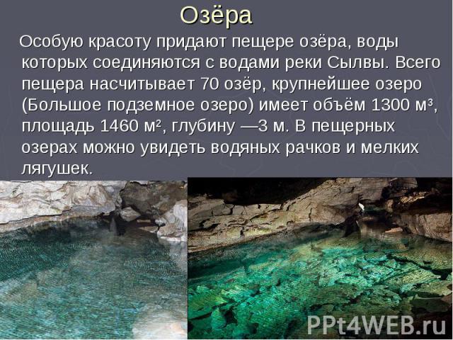 Озёра Особую красоту придают пещере озёра, воды которых соединяются с водами реки Сылвы. Всего пещера насчитывает 70 озёр, крупнейшее озеро (Большое подземное озеро) имеет объём 1300 мі, площадь 1460 мІ, глубину —3 м. В пещерных озерах можно увидеть…