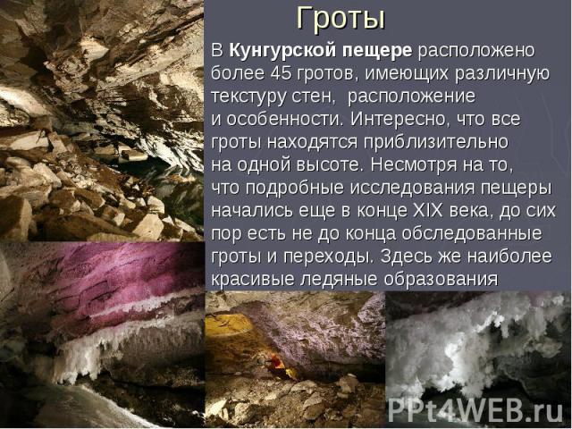 Гроты В Кунгурской пещере расположено более 45 гротов, имеющих различную текстуру стен, расположение и особенности. Интересно, что все гроты находятся приблизительно на одной высоте. Несмотря на то, что подробные исследования пещеры начались еще в к…