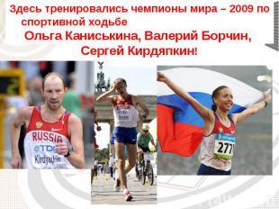 Здесь тренировались чемпионы мира – 2009 по спортивной ходьбе Ольга Каниськина,