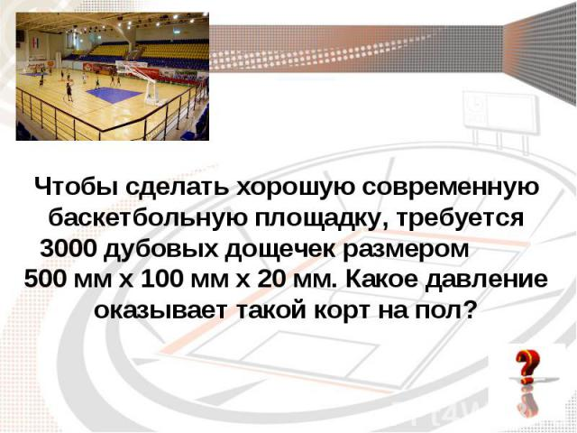Чтобы сделать хорошую современную баскетбольную площадку, требуется 3000 дубовых дощечек размером 500 мм х 100 мм х 20 мм. Какое давление оказывает такой корт на пол?