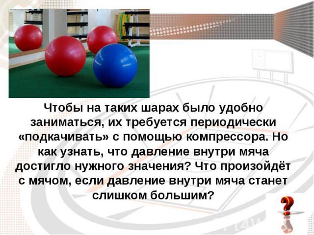 Чтобы на таких шарах было удобно заниматься, их требуется периодически «подкачивать» с помощью компрессора. Но как узнать, что давление внутри мяча достигло нужного значения? Что произойдёт с мячом, если давление внутри мяча станет слишком большим?