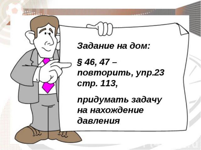 Задание на дом: § 46, 47 – повторить, упр.23 стр. 113, придумать задачу на нахождение давления