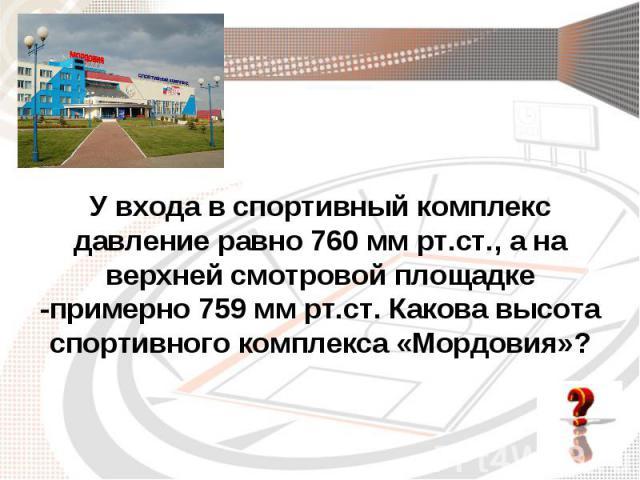 У входа в спортивный комплекс давление равно 760 мм рт.ст., а на верхней смотровой площадке -примерно 759 мм рт.ст. Какова высота спортивного комплекса «Мордовия»?