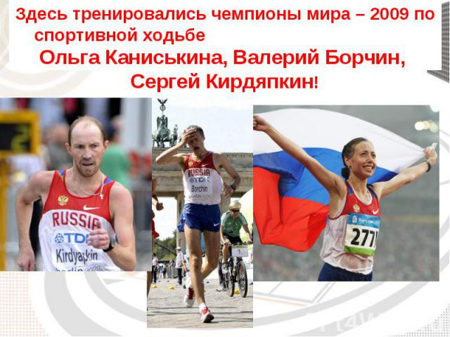 Здесь тренировались чемпионы мира – 2009 по спортивной ходьбе Ольга Каниськина, Валерий Борчин, Сергей Кирдяпкин!