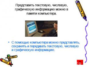 Представить текстовую, числовую, графическую информацию можно в памяти компьютер