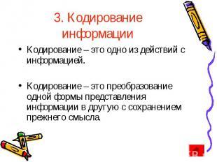 3. Кодирование информации Кодирование – это одно из действий с информацией. Коди