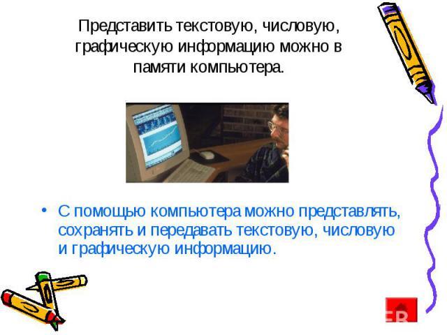Представить текстовую, числовую, графическую информацию можно в памяти компьютера. С помощью компьютера можно представлять, сохранять и передавать текстовую, числовую и графическую информацию.