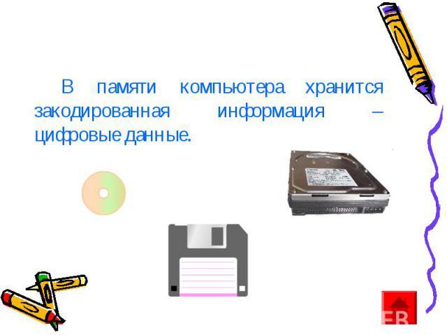 В памяти компьютера хранится закодированная информация – цифровые данные.