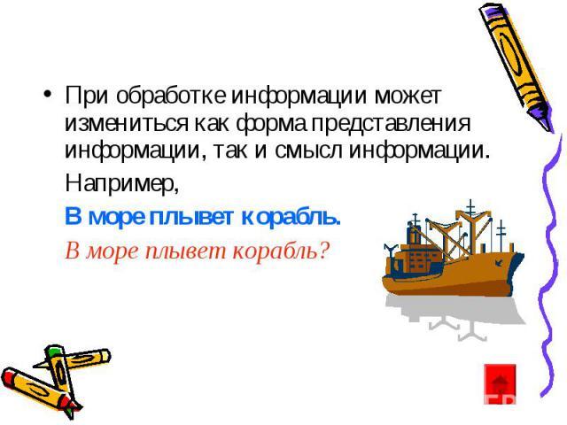 При обработке информации может измениться как форма представления информации, так и смысл информации. Например, В море плывет корабль. В море плывет корабль?