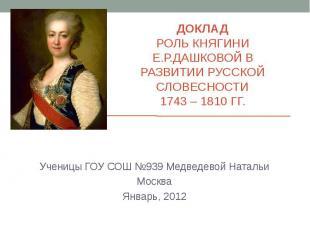 ДОКЛАД РОЛЬ КНЯГИНИ Е.Р.ДАШКОВОЙ В РАЗВИТИИ РУССКОЙ СЛОВЕСНОСТИ 1743 – 1810 ГГ.