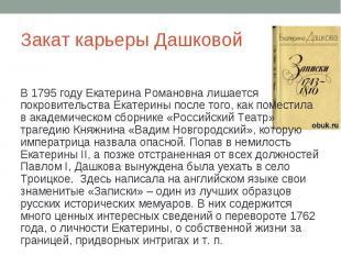 Закат карьеры Дашковой В 1795 году Екатерина Романовна лишается покровительства