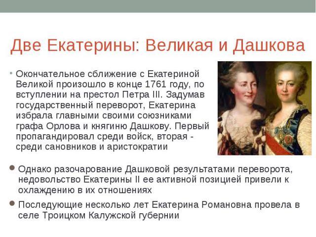 Две Екатерины: Великая и Дашкова Окончательное сближение с Екатериной Великой произошло в конце 1761 году, по вступлении на престол Петра III. Задумав государственный переворот, Екатерина избрала главными своими союзниками графа Орлова и княгиню Даш…